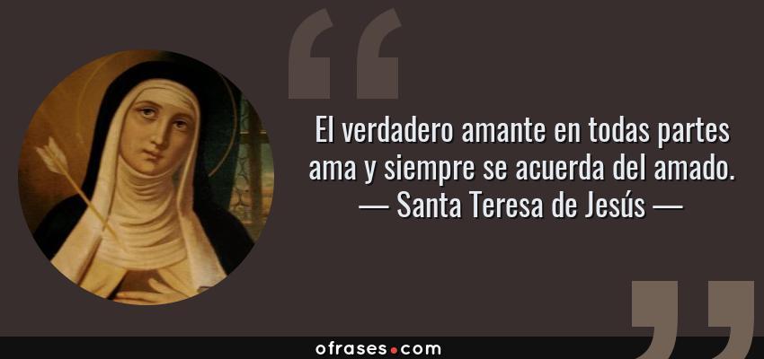 Frases de Santa Teresa de Jesús - El verdadero amante en todas partes ama y siempre se acuerda del amado.