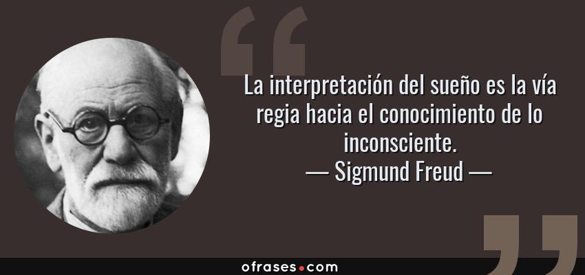 Frases de Sigmund Freud - La interpretación del sueño es la vía regia hacia el conocimiento de lo inconsciente.
