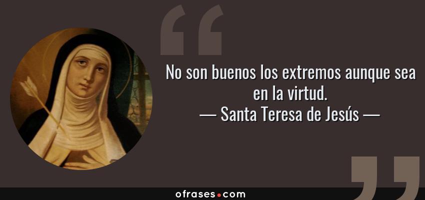 Frases de Santa Teresa de Jesús - No son buenos los extremos aunque sea en la virtud.