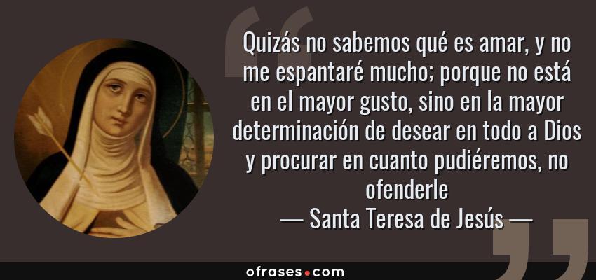 Frases de Santa Teresa de Jesús - Quizás no sabemos qué es amar, y no me espantaré mucho; porque no está en el mayor gusto, sino en la mayor determinación de desear en todo a Dios y procurar en cuanto pudiéremos, no ofenderle