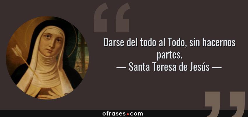 Frases de Santa Teresa de Jesús - Darse del todo al Todo, sin hacernos partes.