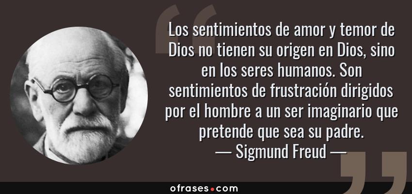 Frases de Sigmund Freud - Los sentimientos de amor y temor de Dios no tienen su origen en Dios, sino en los seres humanos. Son sentimientos de frustración dirigidos por el hombre a un ser imaginario que pretende que sea su padre.