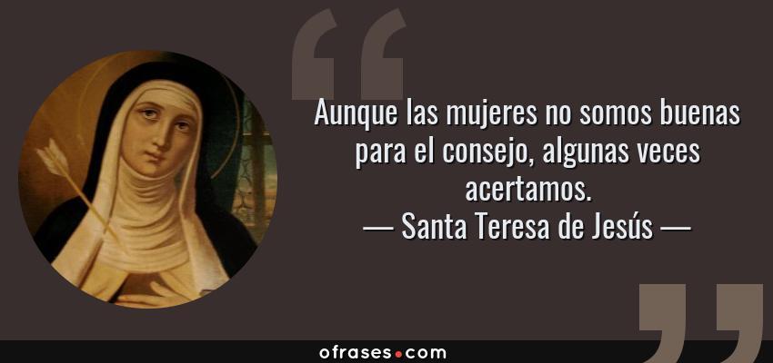 Frases de Santa Teresa de Jesús - Aunque las mujeres no somos buenas para el consejo, algunas veces acertamos.