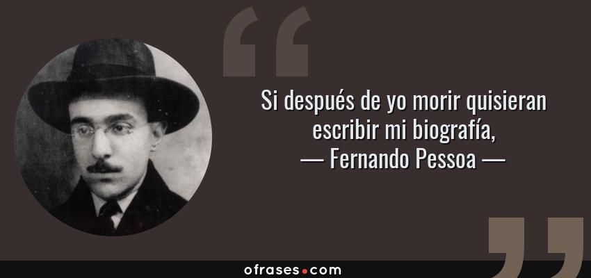 Frases de Fernando Pessoa - Si después de yo morir quisieran escribir mi biografía,