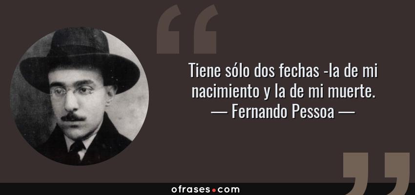 Frases de Fernando Pessoa - Tiene sólo dos fechas -la de mi nacimiento y la de mi muerte.
