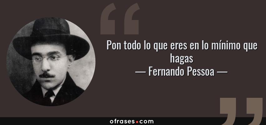 Frases de Fernando Pessoa - Pon todo lo que eres en lo mínimo que hagas