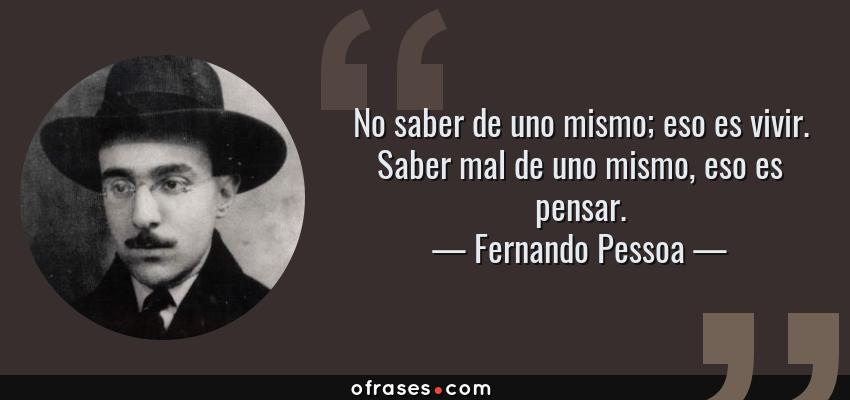 Frases de Fernando Pessoa - No saber de uno mismo; eso es vivir. Saber mal de uno mismo, eso es pensar.