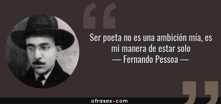 Frases de Fernando Pessoa - Ser poeta no es una ambición mía, es mi manera de estar solo