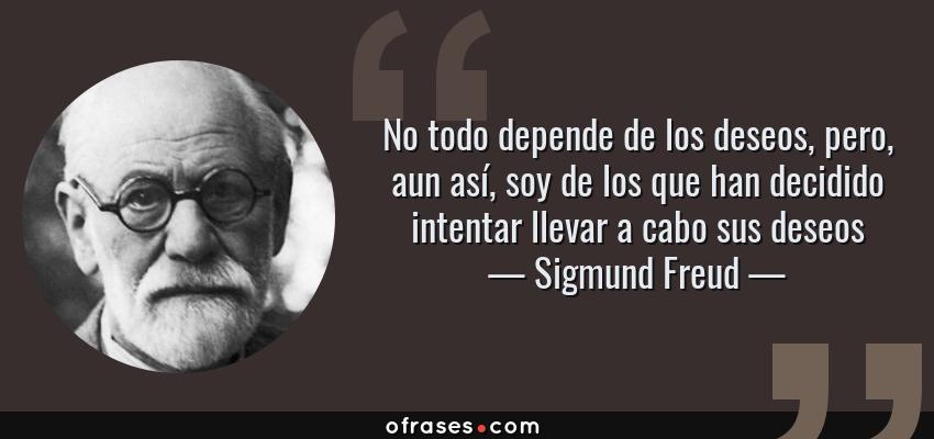 Frases de Sigmund Freud - No todo depende de los deseos, pero, aun así, soy de los que han decidido intentar llevar a cabo sus deseos