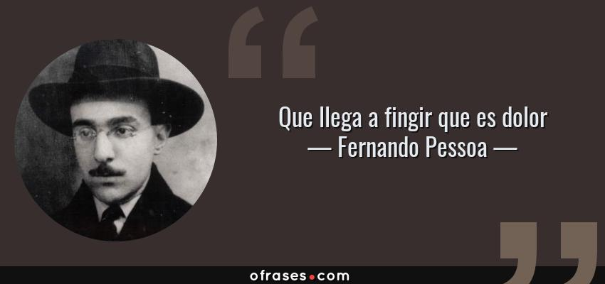 Frases de Fernando Pessoa - Que llega a fingir que es dolor