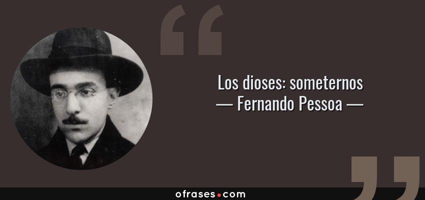 Frases de Fernando Pessoa - Los dioses: someternos