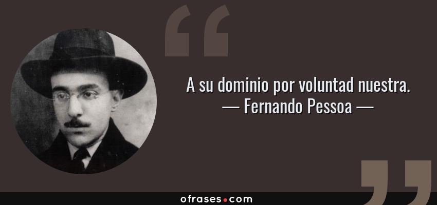 Frases de Fernando Pessoa - A su dominio por voluntad nuestra.