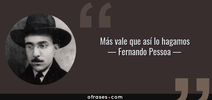 Frases de Fernando Pessoa - Más vale que así lo hagamos