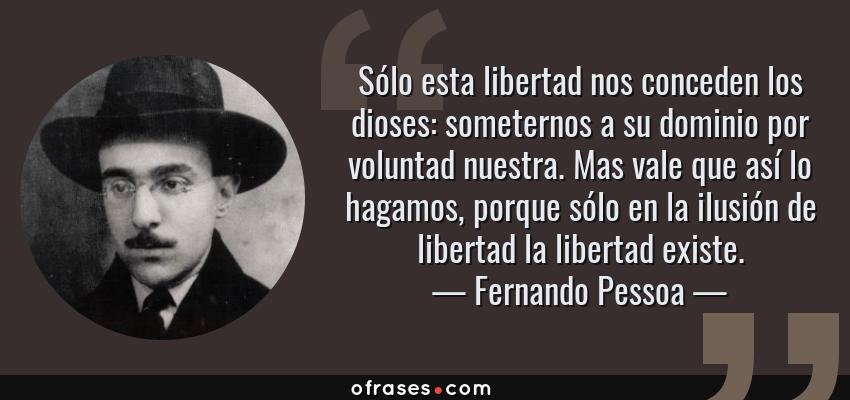 Frases de Fernando Pessoa - Sólo esta libertad nos conceden los dioses: someternos a su dominio por voluntad nuestra. Mas vale que así lo hagamos, porque sólo en la ilusión de libertad la libertad existe.