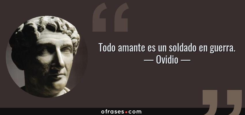 Frases de Ovidio - Todo amante es un soldado en guerra.