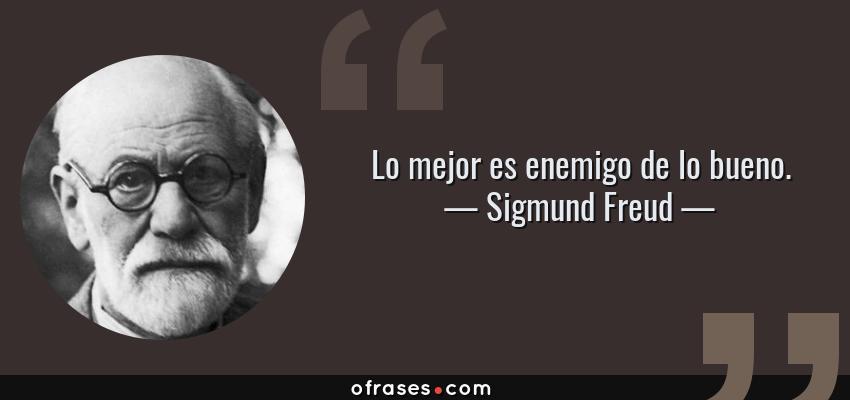 Frases de Sigmund Freud - Lo mejor es enemigo de lo bueno.