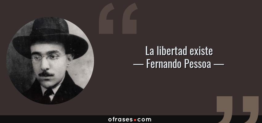 Frases de Fernando Pessoa - La libertad existe