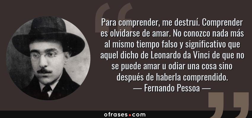 Frases de Fernando Pessoa - Para comprender, me destruí. Comprender es olvidarse de amar. No conozco nada más al mismo tiempo falso y significativo que aquel dicho de Leonardo da Vinci de que no se puede amar u odiar una cosa sino después de haberla comprendido.