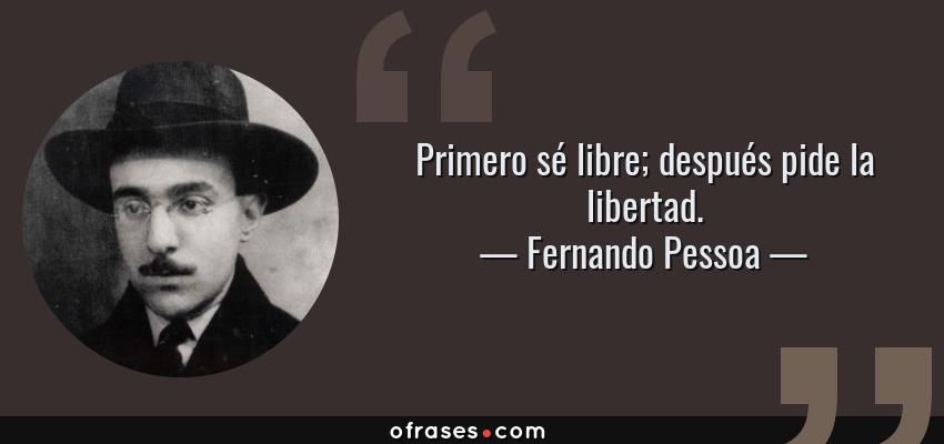 Frases de Fernando Pessoa - Primero sé libre; después pide la libertad.
