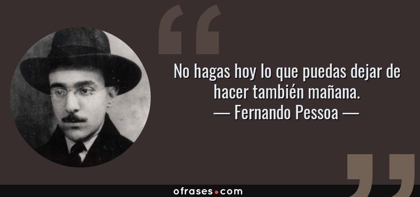 Frases de Fernando Pessoa - No hagas hoy lo que puedas dejar de hacer también mañana.