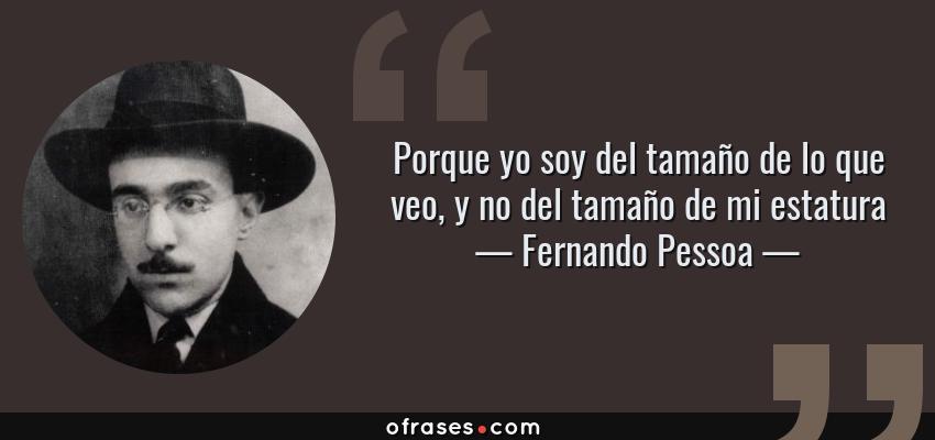 Frases de Fernando Pessoa - Porque yo soy del tamaño de lo que veo, y no del tamaño de mi estatura