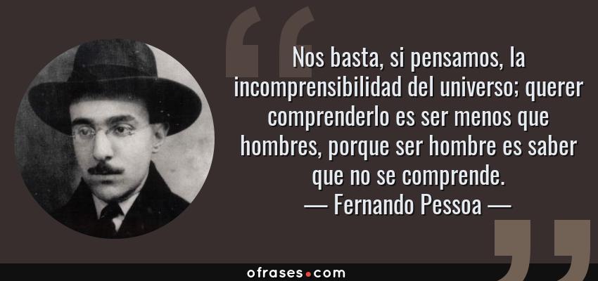 Frases de Fernando Pessoa - Nos basta, si pensamos, la incomprensibilidad del universo; querer comprenderlo es ser menos que hombres, porque ser hombre es saber que no se comprende.