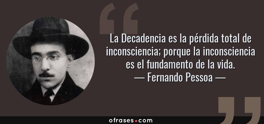 Frases de Fernando Pessoa - La Decadencia es la pérdida total de inconsciencia; porque la inconsciencia es el fundamento de la vida.