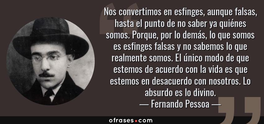 Frases de Fernando Pessoa - Nos convertimos en esfinges, aunque falsas, hasta el punto de no saber ya quiénes somos. Porque, por lo demás, lo que somos es esfinges falsas y no sabemos lo que realmente somos. El único modo de que estemos de acuerdo con la vida es que estemos en desacuerdo con nosotros. Lo absurdo es lo divino.