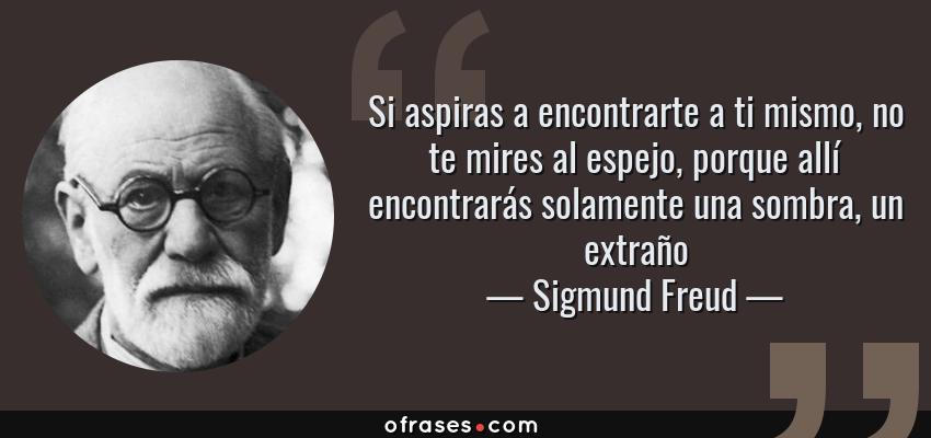Frases de Sigmund Freud - Si aspiras a encontrarte a ti mismo, no te mires al espejo, porque allí encontrarás solamente una sombra, un extraño