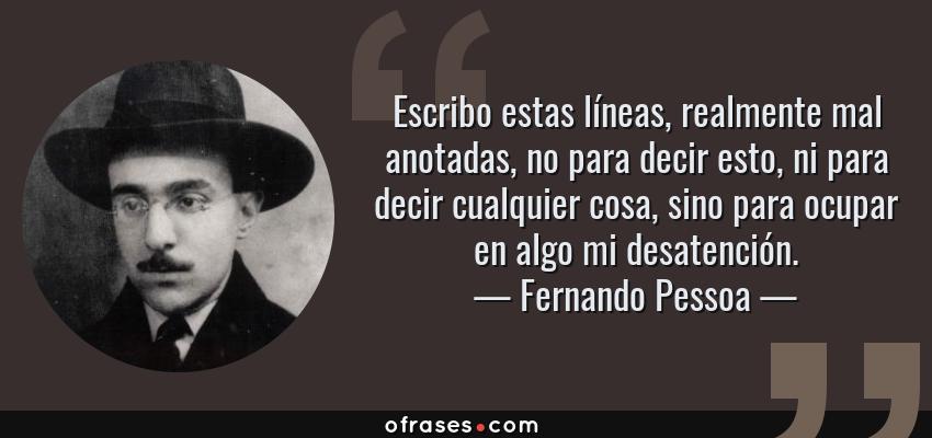 Frases de Fernando Pessoa - Escribo estas líneas, realmente mal anotadas, no para decir esto, ni para decir cualquier cosa, sino para ocupar en algo mi desatención.