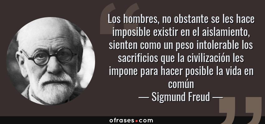 Frases de Sigmund Freud - Los hombres, no obstante se les hace imposible existir en el aislamiento, sienten como un peso intolerable los sacrificios que la civilización les impone para hacer posible la vida en común