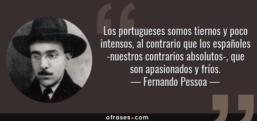 Frases de Fernando Pessoa - Los portugueses somos tiernos y poco intensos, al contrario que los españoles -nuestros contrarios absolutos-, que son apasionados y fríos.