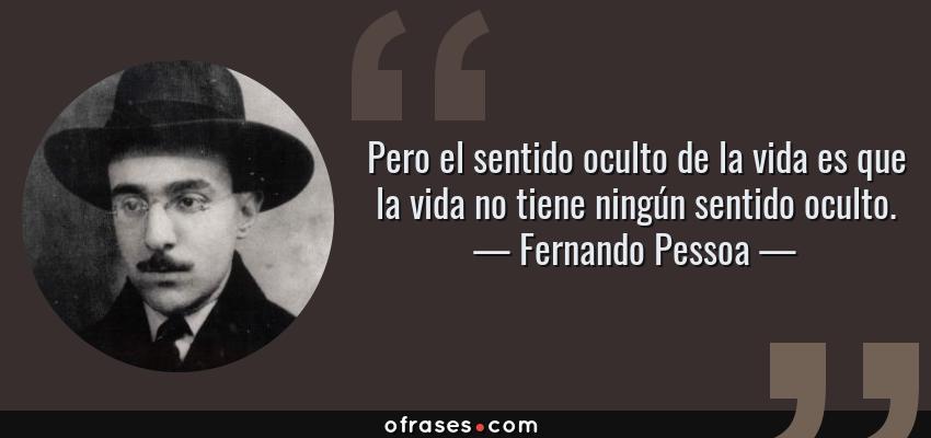Frases de Fernando Pessoa - Pero el sentido oculto de la vida es que la vida no tiene ningún sentido oculto.