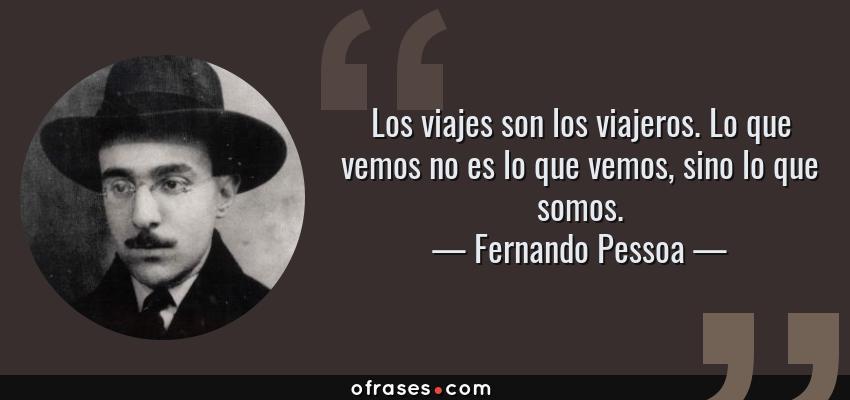 Frases de Fernando Pessoa - Los viajes son los viajeros. Lo que vemos no es lo que vemos, sino lo que somos.