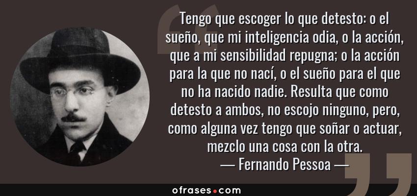 Frases de Fernando Pessoa - Tengo que escoger lo que detesto: o el sueño, que mi inteligencia odia, o la acción, que a mi sensibilidad repugna; o la acción para la que no nací, o el sueño para el que no ha nacido nadie. Resulta que como detesto a ambos, no escojo ninguno, pero, como alguna vez tengo que soñar o actuar, mezclo una cosa con la otra.