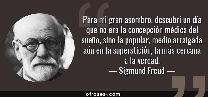 Frases de Sigmund Freud - Para mi gran asombro, descubrí un día que no era la concepción médica del sueño, sino la popular, medio arraigada aún en la superstición, la más cercana a la verdad.