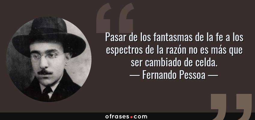 Frases de Fernando Pessoa - Pasar de los fantasmas de la fe a los espectros de la razón no es más que ser cambiado de celda.