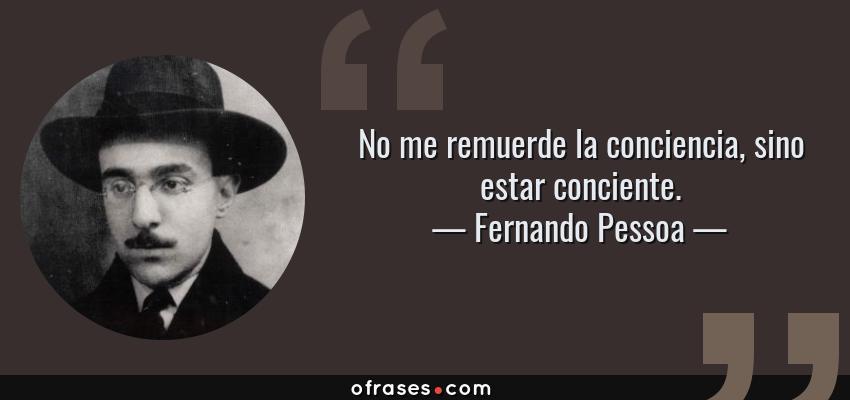 Frases de Fernando Pessoa - No me remuerde la conciencia, sino estar conciente.