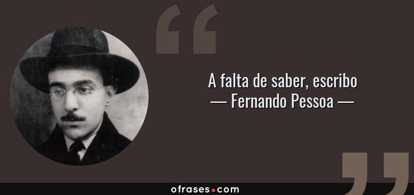 Frases de Fernando Pessoa - A falta de saber, escribo