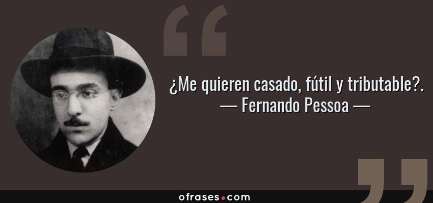 Frases de Fernando Pessoa - ¿Me quieren casado, fútil y tributable?.