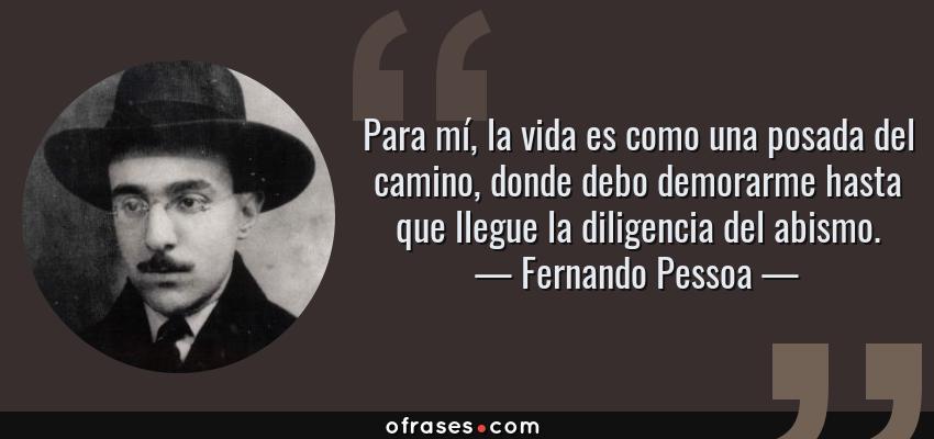 Frases de Fernando Pessoa - Para mí, la vida es como una posada del camino, donde debo demorarme hasta que llegue la diligencia del abismo.