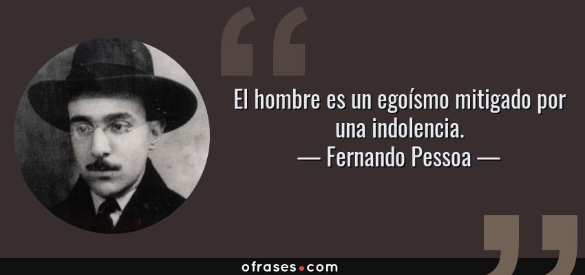 Frases de Fernando Pessoa - El hombre es un egoísmo mitigado por una indolencia.