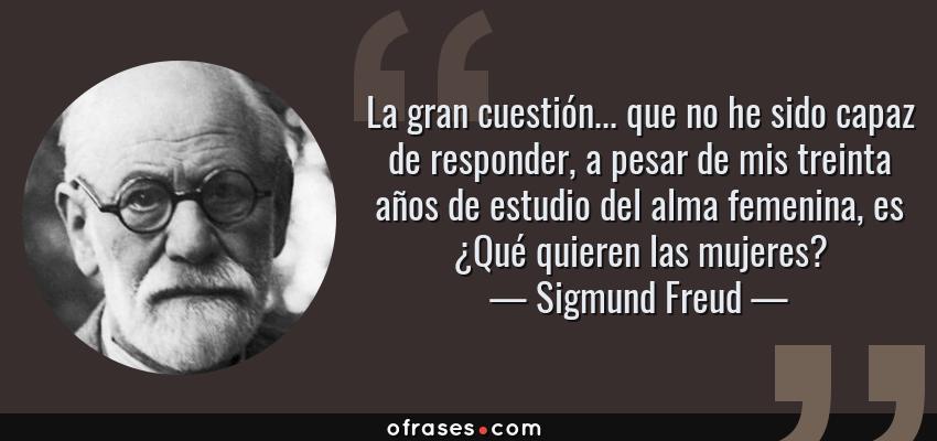 Frases de Sigmund Freud - La gran cuestión... que no he sido capaz de responder, a pesar de mis treinta años de estudio del alma femenina, es ¿Qué quieren las mujeres?