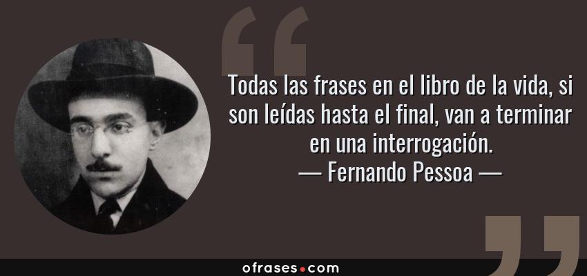Frases de Fernando Pessoa - Todas las frases en el libro de la vida, si son leídas hasta el final, van a terminar en una interrogación.