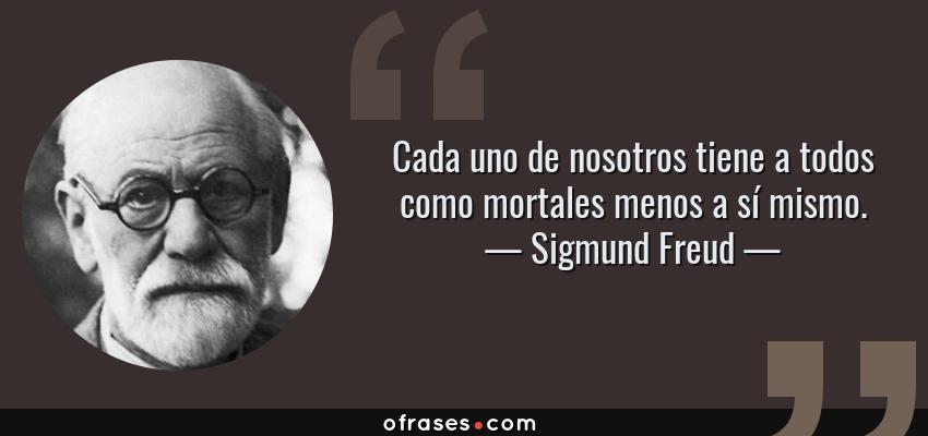 Frases de Sigmund Freud - Cada uno de nosotros tiene a todos como mortales menos a sí mismo.