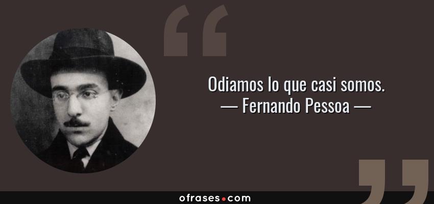 Frases de Fernando Pessoa - Odiamos lo que casi somos.