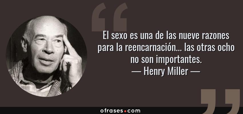 Frases de Henry Miller - El sexo es una de las nueve razones para la reencarnación... las otras ocho no son importantes.