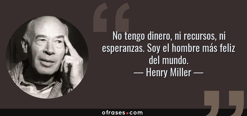 Frases de Henry Miller - No tengo dinero, ni recursos, ni esperanzas. Soy el hombre más feliz del mundo.