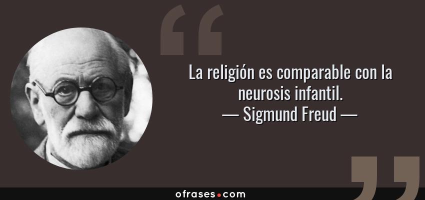 Frases de Sigmund Freud - La religión es comparable con la neurosis infantil.