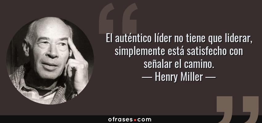 Frases de Henry Miller - El auténtico líder no tiene que liderar, simplemente está satisfecho con señalar el camino.